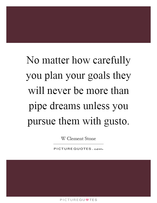 No matter how carefully you plan your goals they will never be more than pipe dreams unless you pursue them with gusto Picture Quote #1