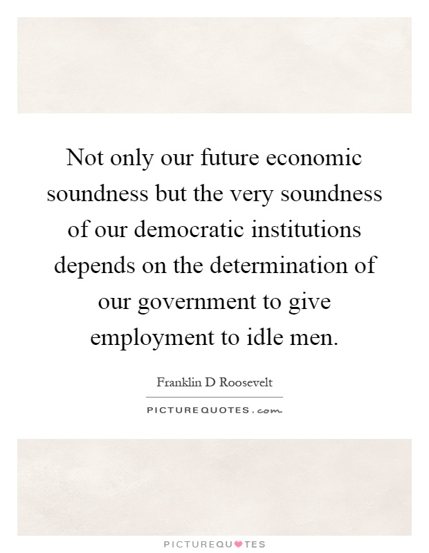 Not only our future economic soundness but the very soundness of our democratic institutions depends on the determination of our government to give employment to idle men Picture Quote #1