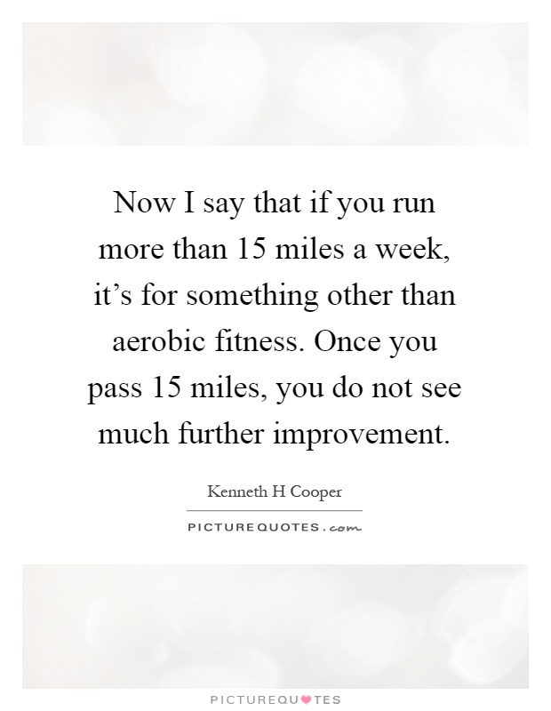 Now I say that if you run more than 15 miles a week, it's for something other than aerobic fitness. Once you pass 15 miles, you do not see much further improvement Picture Quote #1