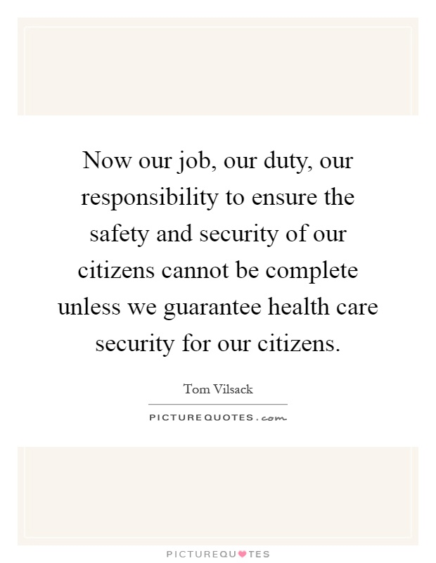 Now our job, our duty, our responsibility to ensure the safety and security of our citizens cannot be complete unless we guarantee health care security for our citizens Picture Quote #1