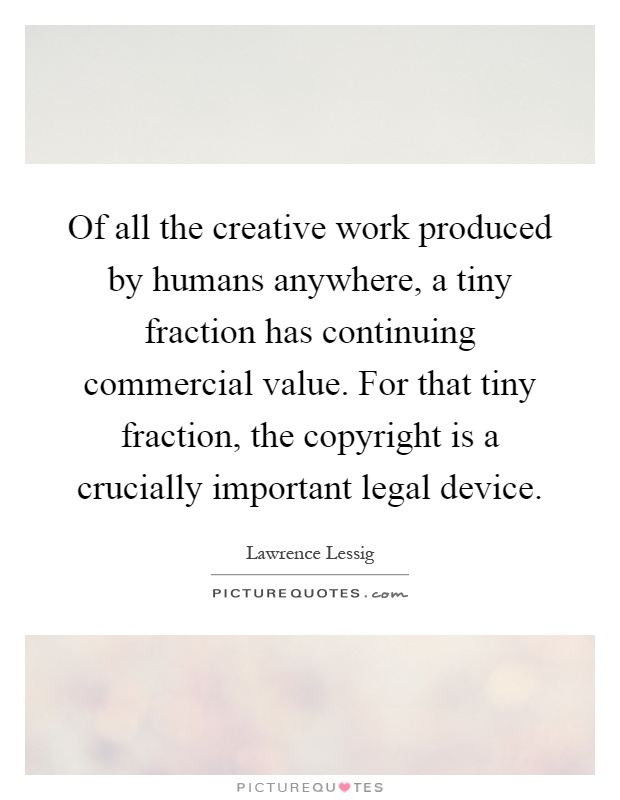 Of all the creative work produced by humans anywhere, a tiny fraction has continuing commercial value. For that tiny fraction, the copyright is a crucially important legal device Picture Quote #1