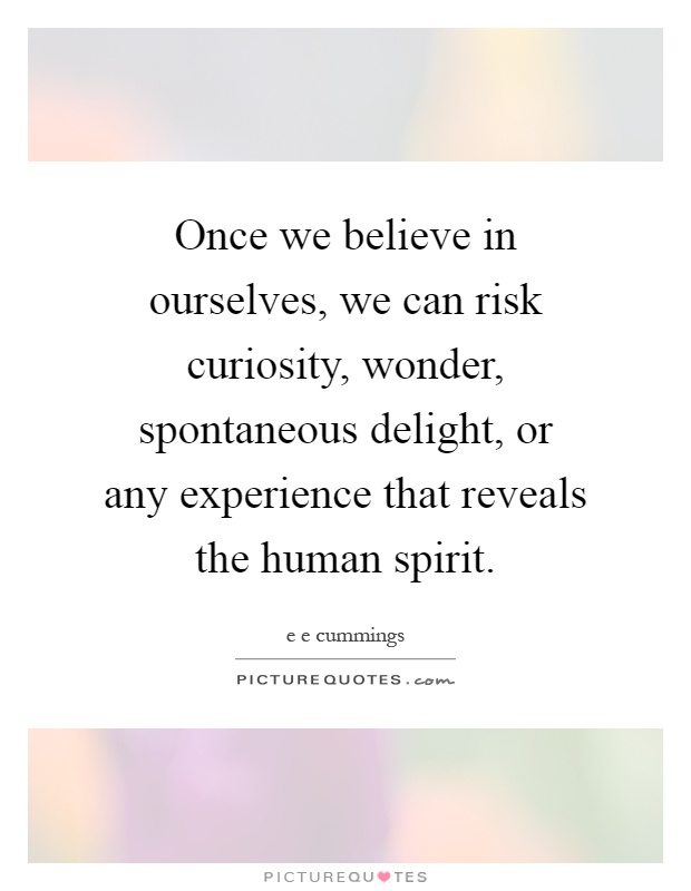 Once we believe in ourselves, we can risk curiosity, wonder, spontaneous delight, or any experience that reveals the human spirit Picture Quote #1