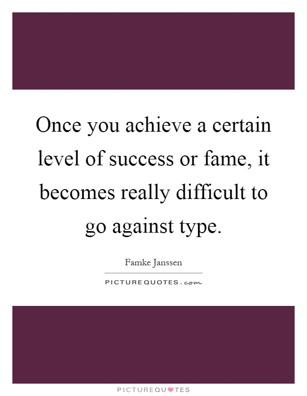 Once you achieve a certain level of success or fame, it becomes really difficult to go against type Picture Quote #1