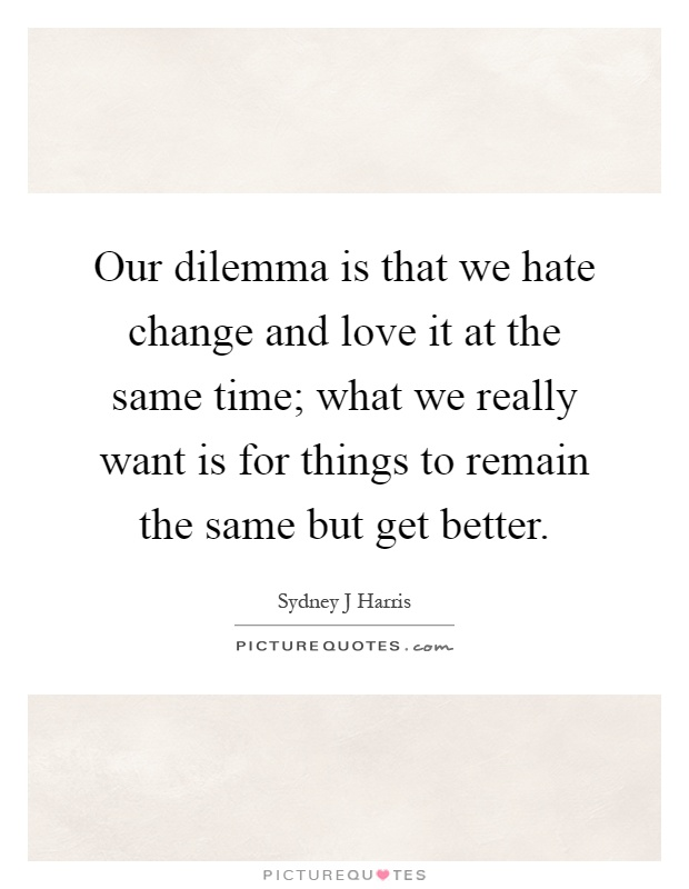 Our dilemma is that we hate change and love it at the same time; what we really want is for things to remain the same but get better Picture Quote #1