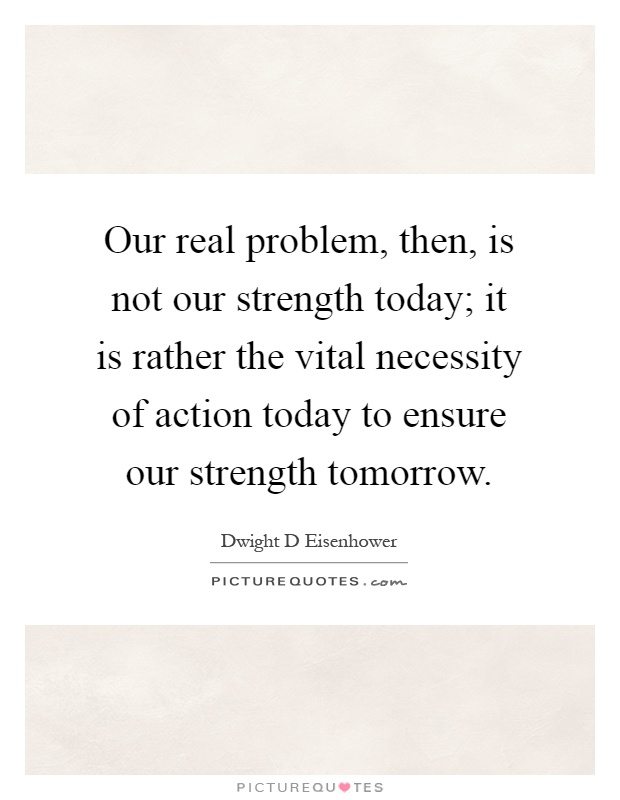 Our real problem, then, is not our strength today; it is rather the vital necessity of action today to ensure our strength tomorrow Picture Quote #1