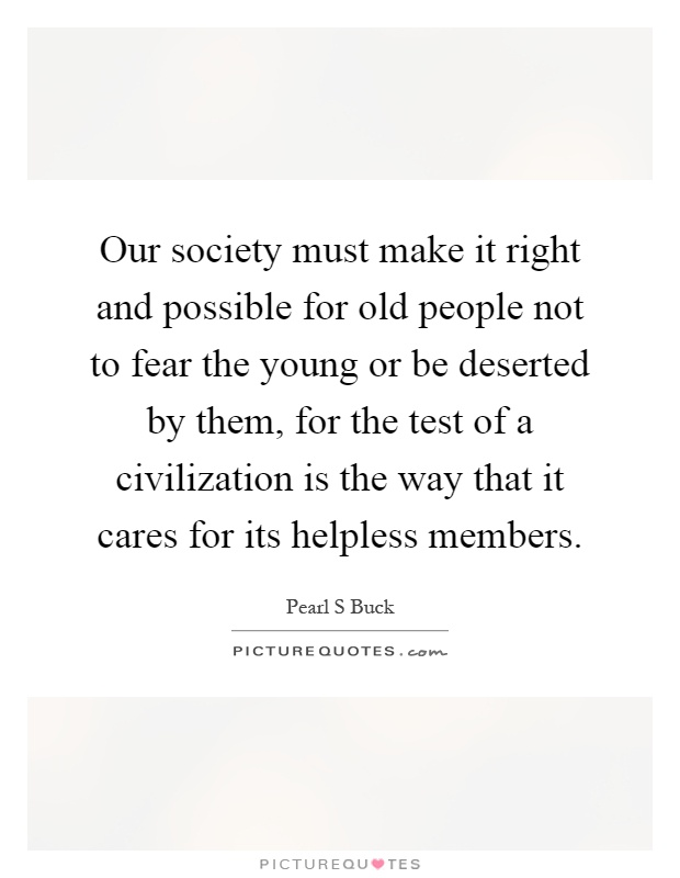 Our society must make it right and possible for old people not to fear the young or be deserted by them, for the test of a civilization is the way that it cares for its helpless members Picture Quote #1