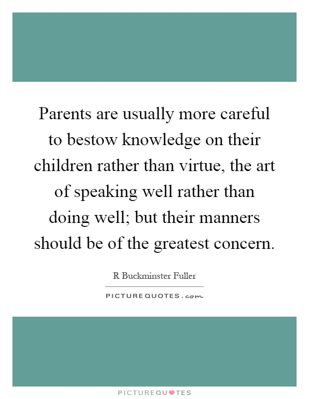 Parents are usually more careful to bestow knowledge on their children rather than virtue, the art of speaking well rather than doing well; but their manners should be of the greatest concern Picture Quote #1