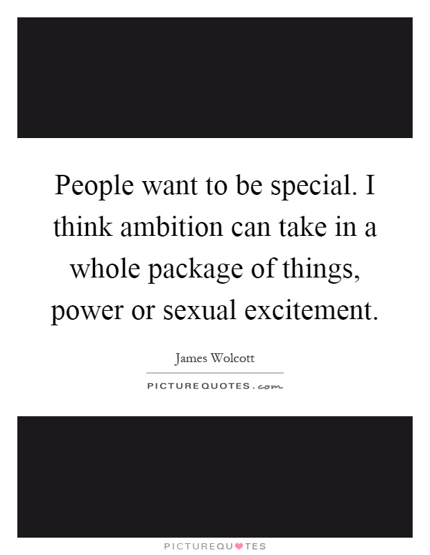 People want to be special. I think ambition can take in a whole package of things, power or sexual excitement Picture Quote #1