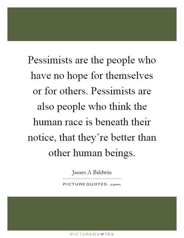 Pessimists are the people who have no hope for themselves or for others. Pessimists are also people who think the human race is beneath their notice, that they're better than other human beings Picture Quote #1