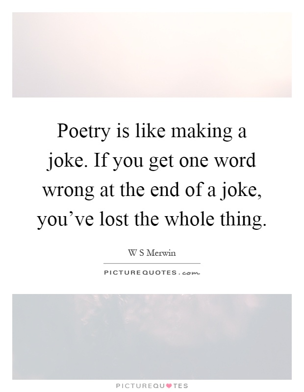 Poetry is like making a joke. If you get one word wrong at the end of a joke, you've lost the whole thing Picture Quote #1