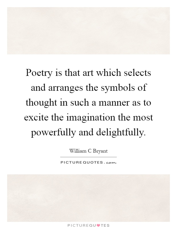 Poetry is that art which selects and arranges the symbols of thought in such a manner as to excite the imagination the most powerfully and delightfully Picture Quote #1