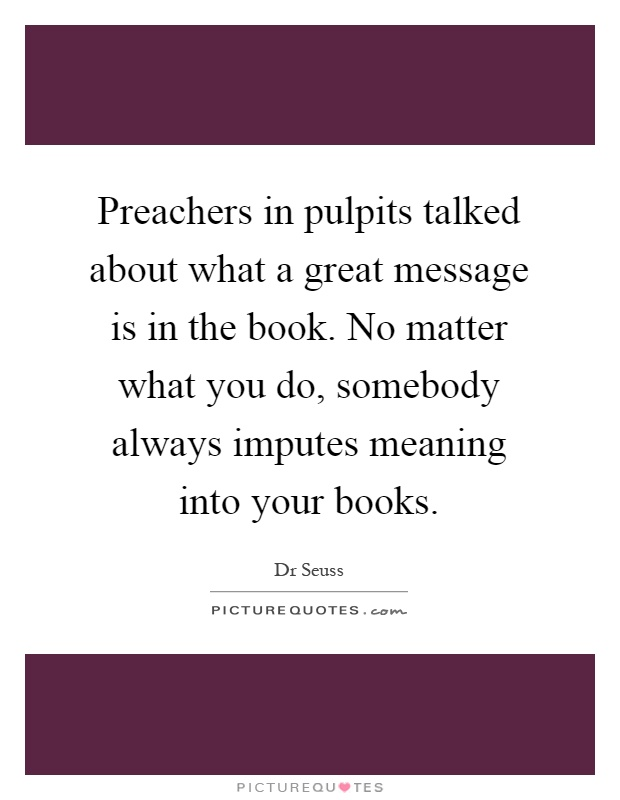 Preachers in pulpits talked about what a great message is in the book. No matter what you do, somebody always imputes meaning into your books Picture Quote #1