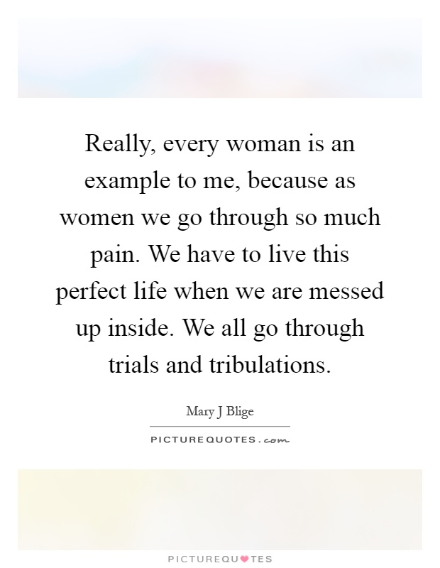 Really, every woman is an example to me, because as women we go through so much pain. We have to live this perfect life when we are messed up inside. We all go through trials and tribulations Picture Quote #1
