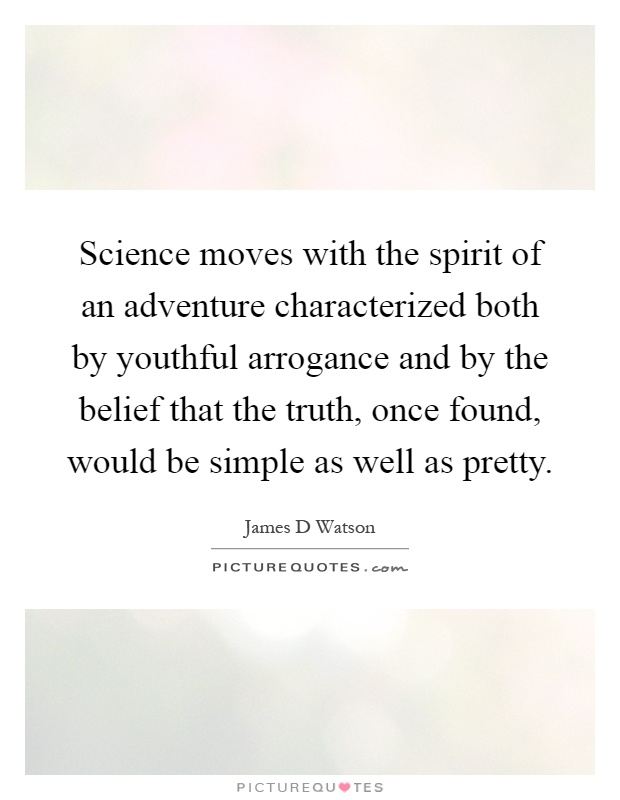 Science moves with the spirit of an adventure characterized both by youthful arrogance and by the belief that the truth, once found, would be simple as well as pretty Picture Quote #1