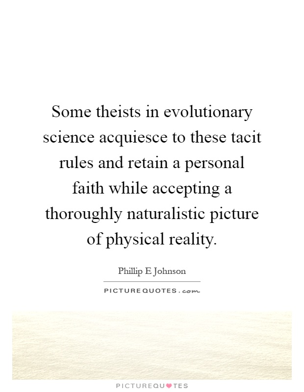 Some theists in evolutionary science acquiesce to these tacit rules and retain a personal faith while accepting a thoroughly naturalistic picture of physical reality Picture Quote #1
