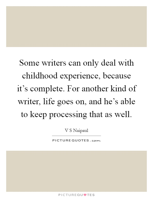 Some writers can only deal with childhood experience, because it's complete. For another kind of writer, life goes on, and he's able to keep processing that as well Picture Quote #1