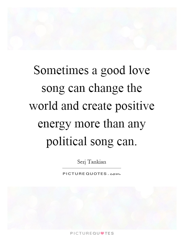 Sometimes a good love song can change the world and create positive energy more than any political song can Picture Quote #1