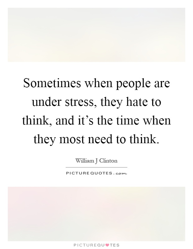 Sometimes when people are under stress, they hate to think, and it's the time when they most need to think Picture Quote #1