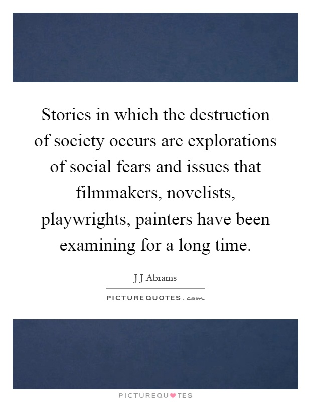 Stories in which the destruction of society occurs are explorations of social fears and issues that filmmakers, novelists, playwrights, painters have been examining for a long time Picture Quote #1