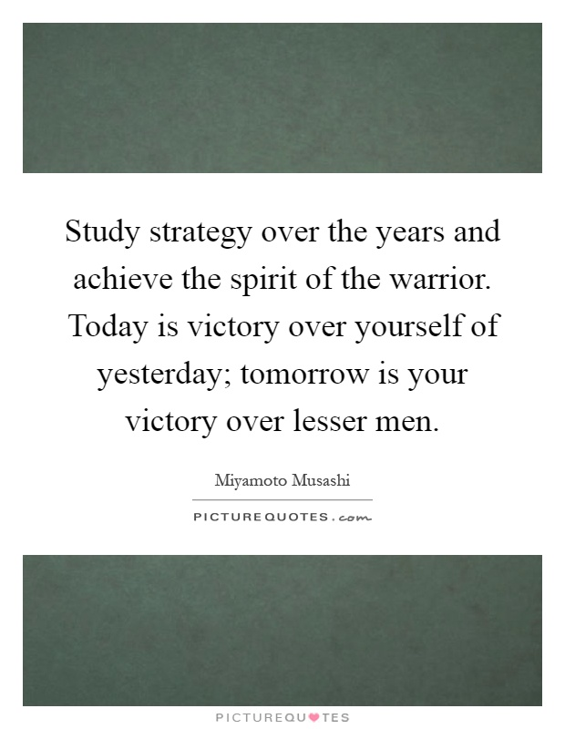 Study strategy over the years and achieve the spirit of the warrior. Today is victory over yourself of yesterday; tomorrow is your victory over lesser men Picture Quote #1