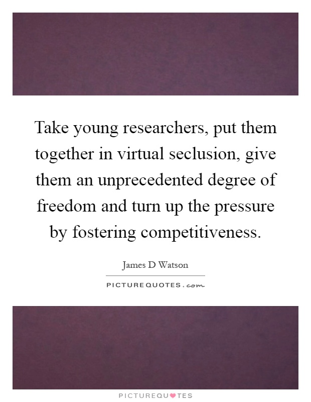 Take young researchers, put them together in virtual seclusion, give them an unprecedented degree of freedom and turn up the pressure by fostering competitiveness Picture Quote #1