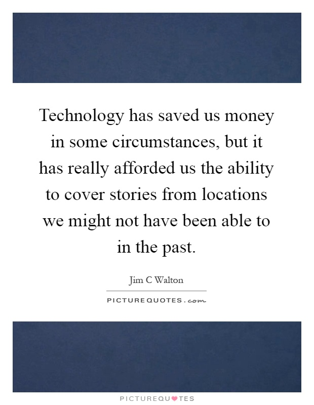 Technology has saved us money in some circumstances, but it has really afforded us the ability to cover stories from locations we might not have been able to in the past Picture Quote #1