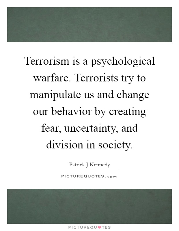 Terrorism is a psychological warfare. Terrorists try to manipulate us and change our behavior by creating fear, uncertainty, and division in society Picture Quote #1