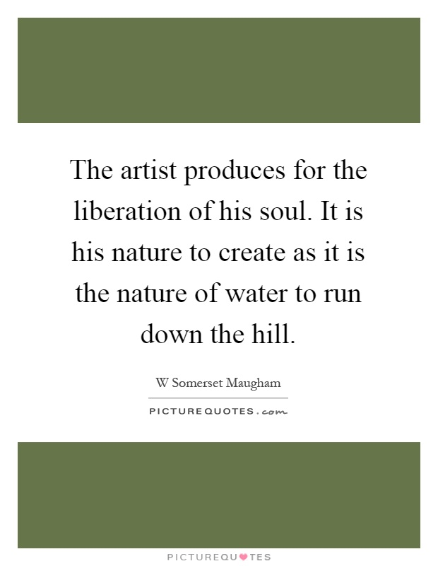The artist produces for the liberation of his soul. It is his nature to create as it is the nature of water to run down the hill Picture Quote #1