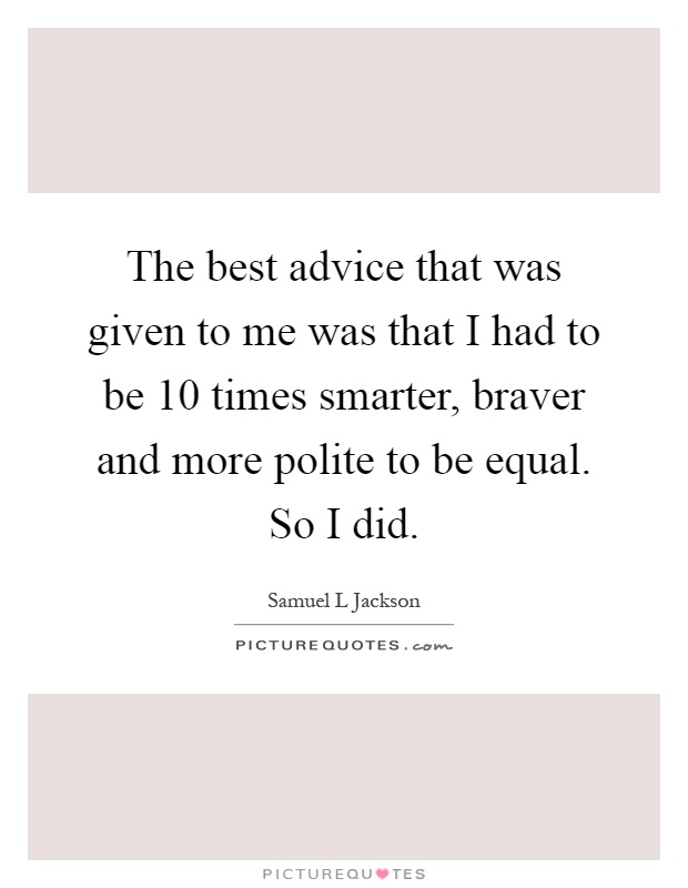 The best advice that was given to me was that I had to be 10 times smarter, braver and more polite to be equal. So I did Picture Quote #1