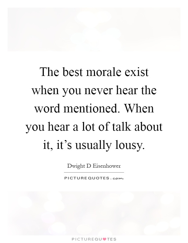 The best morale exist when you never hear the word mentioned. When you hear a lot of talk about it, it's usually lousy Picture Quote #1