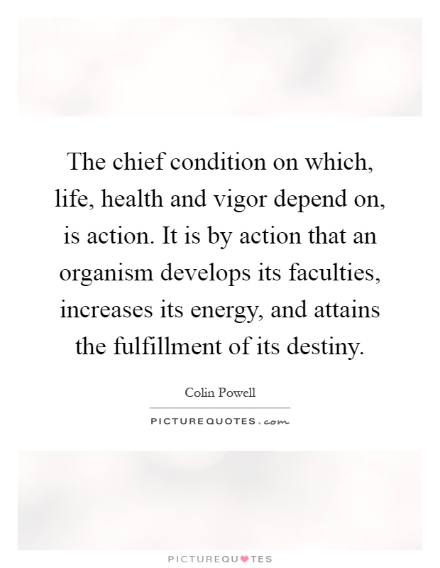 The chief condition on which, life, health and vigor depend on, is action. It is by action that an organism develops its faculties, increases its energy, and attains the fulfillment of its destiny Picture Quote #1