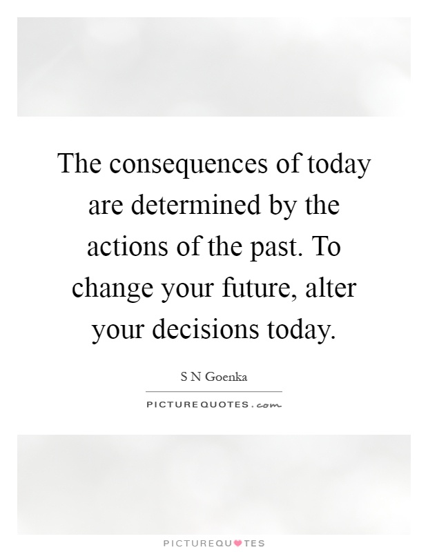 The consequences of today are determined by the actions of the past. To change your future, alter your decisions today Picture Quote #1