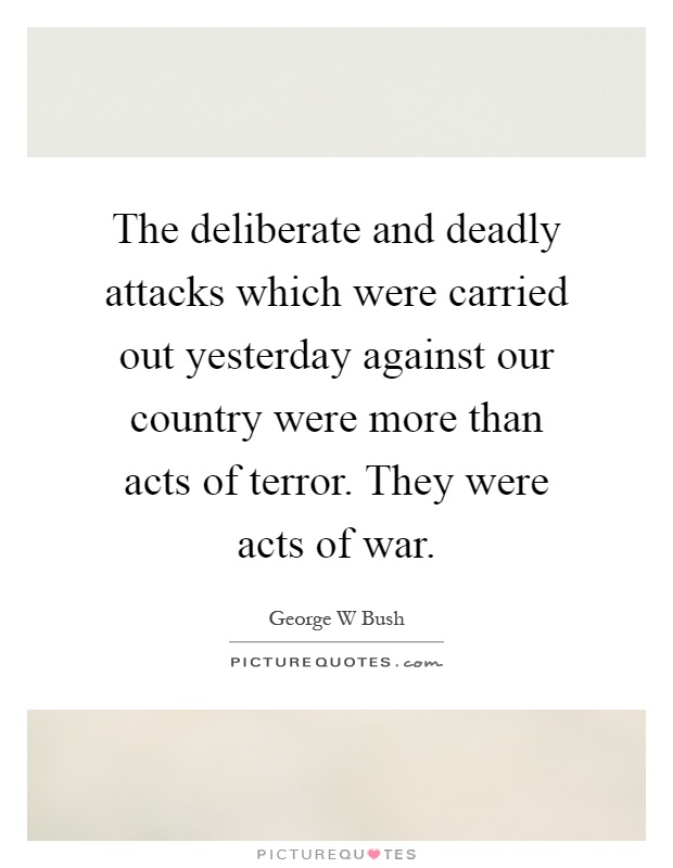 The deliberate and deadly attacks which were carried out yesterday against our country were more than acts of terror. They were acts of war Picture Quote #1