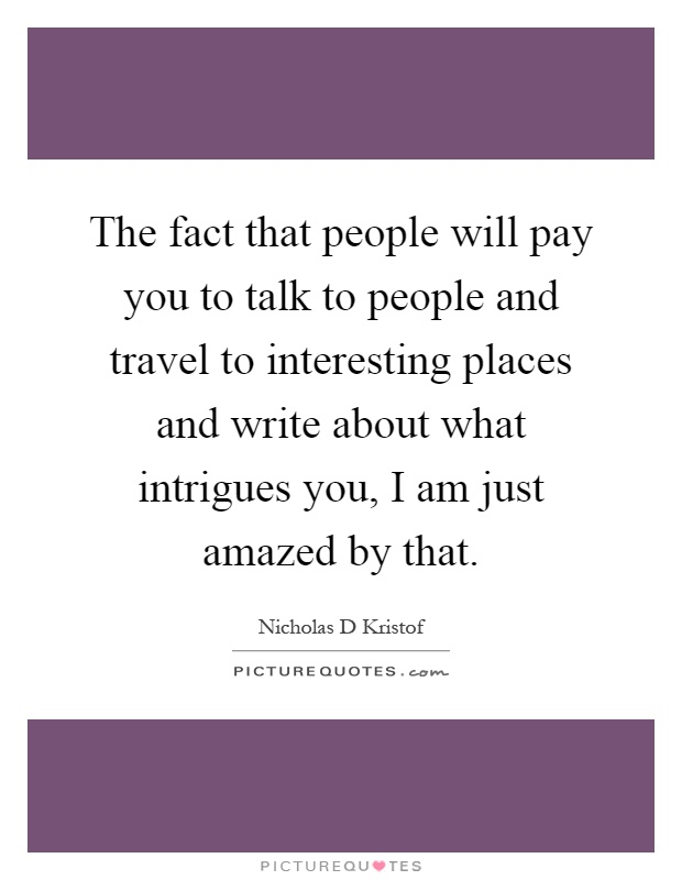 The fact that people will pay you to talk to people and travel to interesting places and write about what intrigues you, I am just amazed by that Picture Quote #1