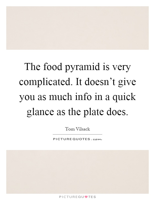 The food pyramid is very complicated. It doesn't give you as much info in a quick glance as the plate does Picture Quote #1