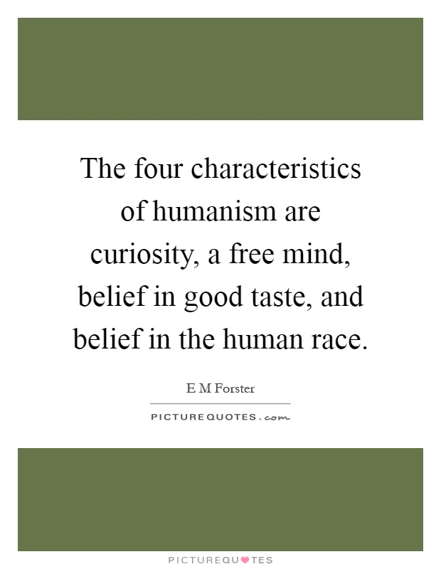 The four characteristics of humanism are curiosity, a free mind, belief in good taste, and belief in the human race Picture Quote #1