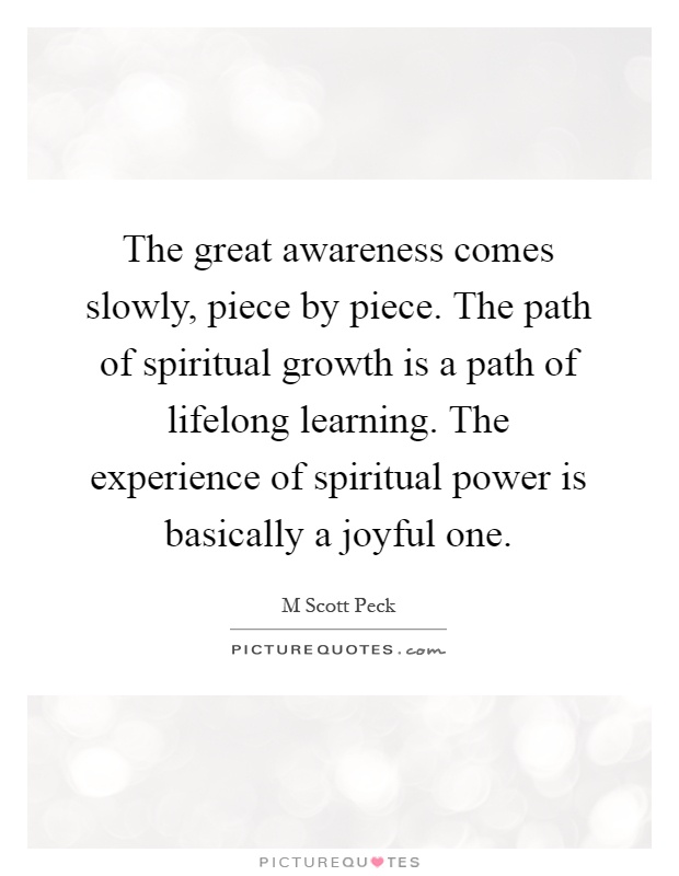 The great awareness comes slowly, piece by piece. The path of spiritual growth is a path of lifelong learning. The experience of spiritual power is basically a joyful one Picture Quote #1