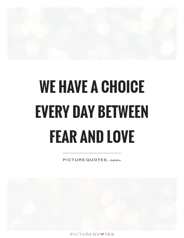 We have a choice every day between fear and love Picture Quote #1