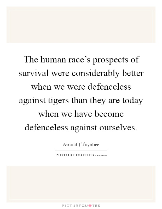 The human race's prospects of survival were considerably better when we were defenceless against tigers than they are today when we have become defenceless against ourselves Picture Quote #1