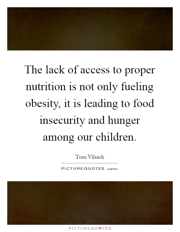 The lack of access to proper nutrition is not only fueling obesity, it is leading to food insecurity and hunger among our children Picture Quote #1