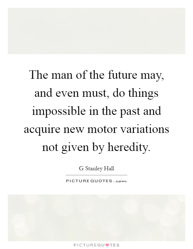 The man of the future may, and even must, do things impossible in the past and acquire new motor variations not given by heredity Picture Quote #1