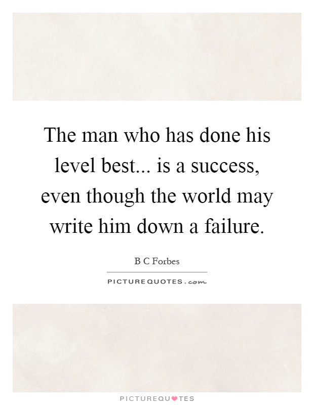 The man who has done his level best... is a success, even though the world may write him down a failure Picture Quote #1