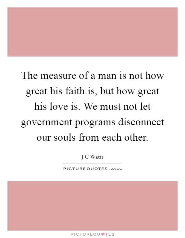 The measure of a man is not how great his faith is, but how great his love is. We must not let government programs disconnect our souls from each other Picture Quote #1