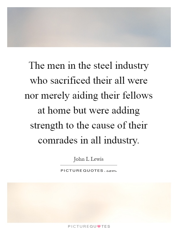 The men in the steel industry who sacrificed their all were nor merely aiding their fellows at home but were adding strength to the cause of their comrades in all industry Picture Quote #1