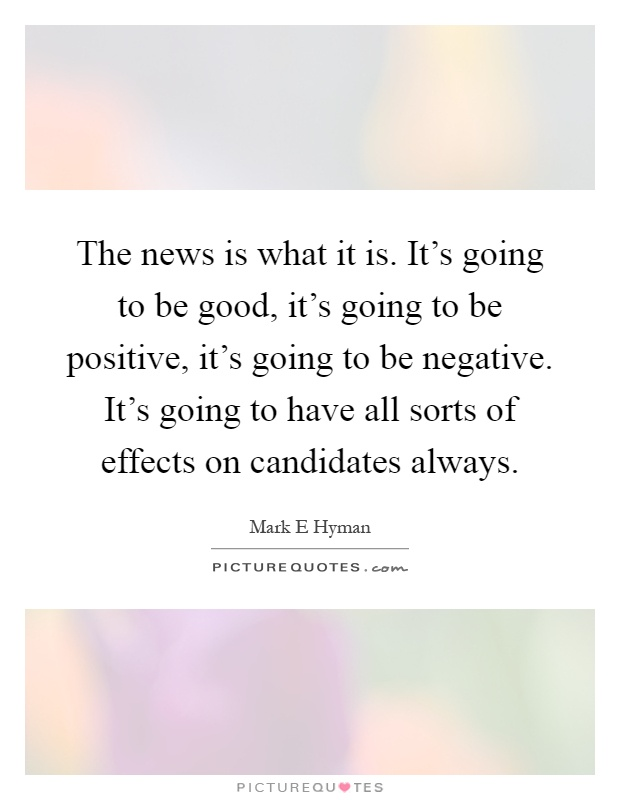 The news is what it is. It's going to be good, it's going to be positive, it's going to be negative. It's going to have all sorts of effects on candidates always Picture Quote #1