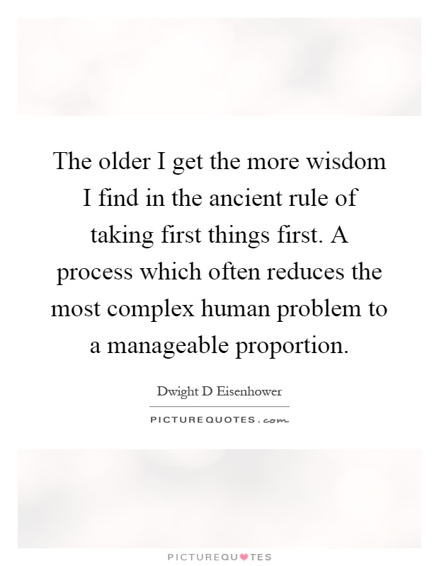 The older I get the more wisdom I find in the ancient rule of taking first things first. A process which often reduces the most complex human problem to a manageable proportion Picture Quote #1