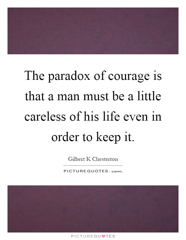 The paradox of courage is that a man must be a little careless of his life even in order to keep it Picture Quote #1