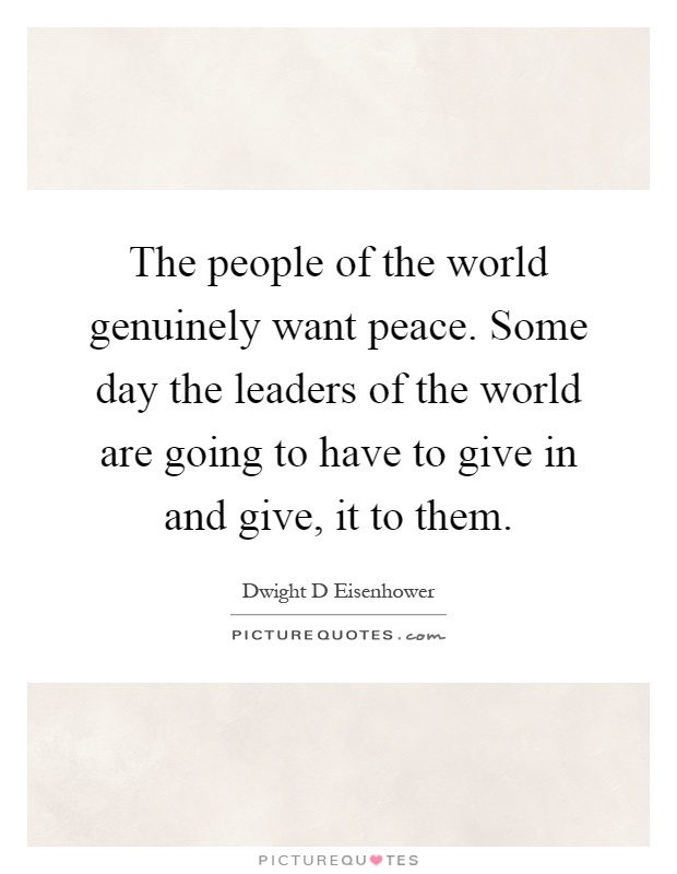 The people of the world genuinely want peace. Some day the leaders of the world are going to have to give in and give, it to them Picture Quote #1