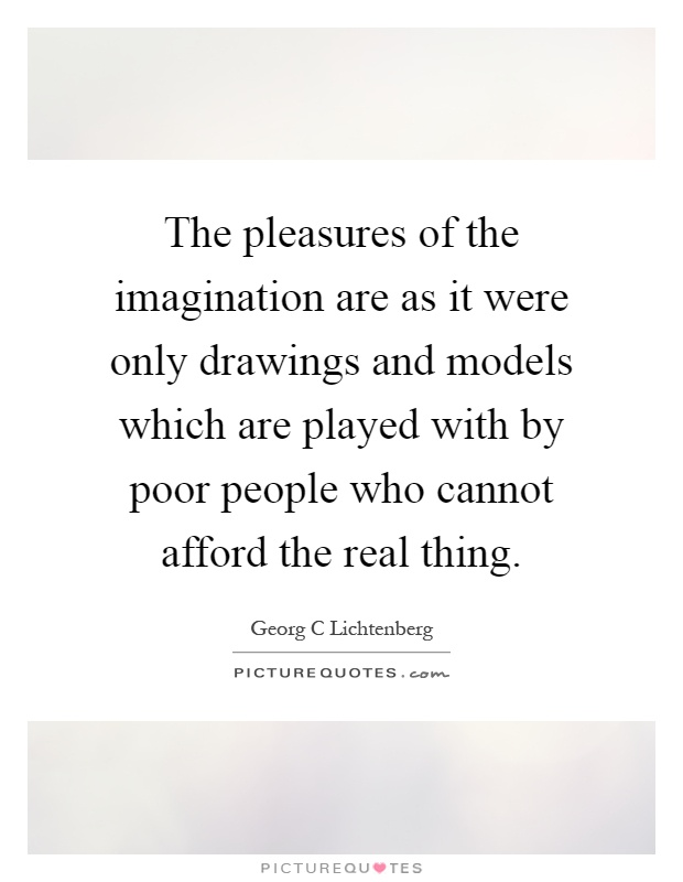 The pleasures of the imagination are as it were only drawings and models which are played with by poor people who cannot afford the real thing Picture Quote #1