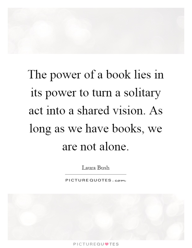 The power of a book lies in its power to turn a solitary act into a shared vision. As long as we have books, we are not alone Picture Quote #1